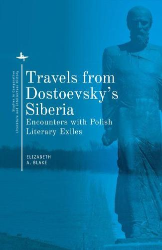 Travels from Dostoevsky's Siberia: Encounters with Polish Literary Exiles - Studies in Comparative Literature and Intellectual History (Paperback)