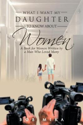 What I Want My Daughter to Know about Women: A Book for Women Written by a Man Who Loved Many (Paperback)