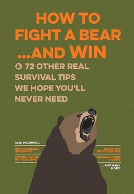 How to Fight a Bear...and Win: And 72 Other Real Survival Tips We Hope You'll Never Need (Paperback)