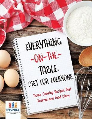 Everything-On-The-Table Diet for Everyone Home Cooking Recipes Diet Journal and Food Diary (Paperback)