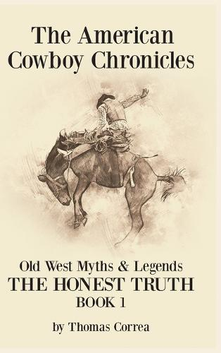 The American Cowboy Chronicles Old West Myths & Legends: The Honest Truth (Hardback)
