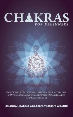 Chakras for Beginners: Unlock the Secrets to Heal with Chakras, Meditation, Mantras, Kundalini, Yoga, Reiki to Lead a Balanced and Stress Free Life (Paperback)