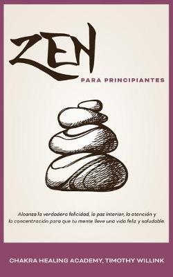 Zen Para Principiantes: Alcanza La Verdadera Felicidad, La Paz Interior, La Atencion Y La Concentracion Para Que Tu Mente Lleve Una Vida Feliz Y Saludable. (Paperback)