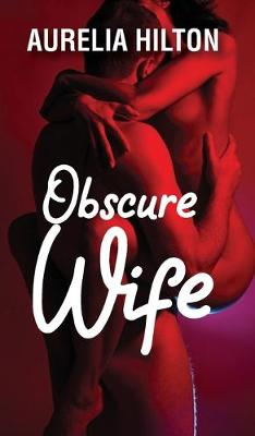 Obscure Wife: A Hot & Steamy Aurelia Hilton's Romance Short Novel Book 1 (Hardback)