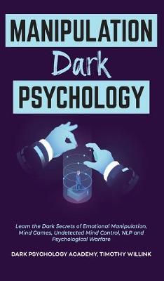 Manipulation Dark Psychology: Learn the Dark Secrets of Emotional Manipulation, Mind Games, Undetected Mind Control, NLP and Psychological Warfare (Hardback)