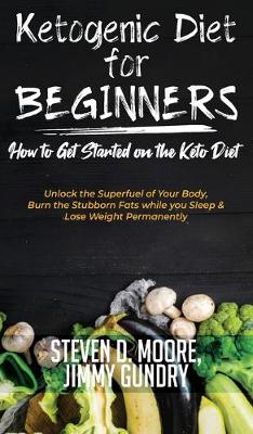 Ketogenic Diet for Beginners - How to Get Started on the Keto Diet: Unlock the Superfuel of Your Body, Burn the Stubborn Fats while you Sleep & Lose Weight Permanently (Hardback)