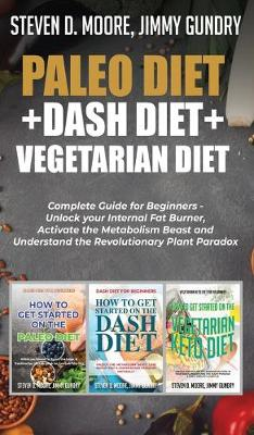 Paleo Diet + Dash Diet + Vegetarian Diet: 3 Books in 1: Complete Guide for Beginners - Unlock your Internal Fat Burner, Activate the Metabolism Beast and Understand the Revolutionary Plant Paradox (Hardback)