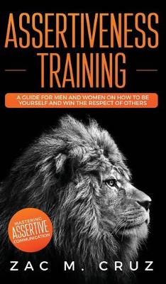 Assertiveness Training: Mastering Assertive Communication to Learn How to be Yourself and Still Manage to Win the Respect of Others. (Hardback)