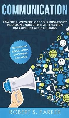 Communication: Powerful Ways Explode Your Business by Increasing your Reach with Modern Day Communication Methods. Networking, Social Media, Customers, and more! (Hardback)