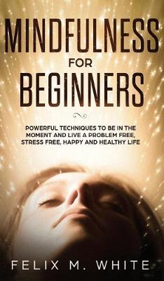 Mindfulness for Beginners: Powerful Techniques to Be In the Moment and Live a Problem Free, Stress Free, Happy and Healthy Life (Hardback)