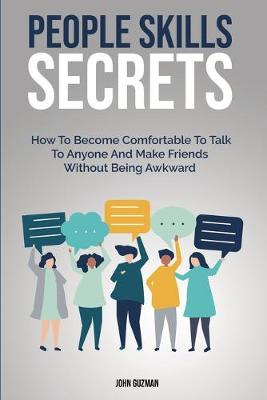 People Skills Secrets: How To Become Comfortable To Talk To Anyone And Make Friends Without Being Awkward (Paperback)