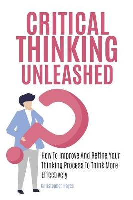 Critical Thinking Unleashed: How To Improve And Refine Your Thinking Process To Think More Effectively (Paperback)