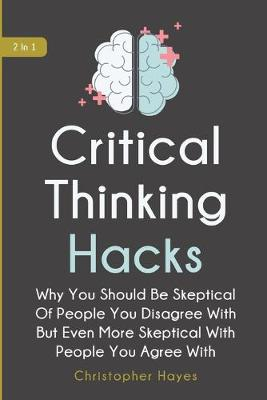 Critical Thinking Hacks 2 In 1: Why You Should Be Skeptical Of People You Disagree With But Even More Skeptical With People You Agree With (Paperback)