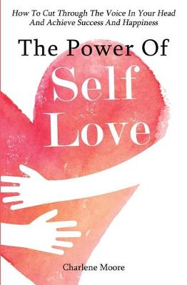 The Power Of Self-Love: How To Cut Through The Voice In Your Head And Achieve Success And Happiness (Paperback)