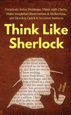 Think Like Sherlock: Creatively Solve Problems, Think with Clarity, Make Insightful Observations & Deductions, and Develop Quick & Accurate Instincts (Paperback)