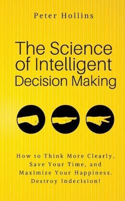 The Science of Intelligent Decision Making: An Actionable Guide to Clearer Thinking, Destroying Indecision, Improving Insight, & Making Complex Decisions (Paperback)