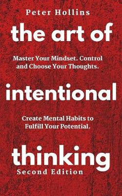 The Art of Intentional Thinking: Master Your Mindset. Control and Choose Your Thoughts. Create Mental Habits to Fulfill Your Potential (Paperback)