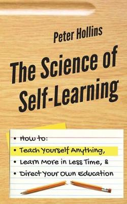 The Science of Self-Learning: How to Teach Yourself Anything, Learn More in Less Time, and Direct Your Own Education (Paperback)
