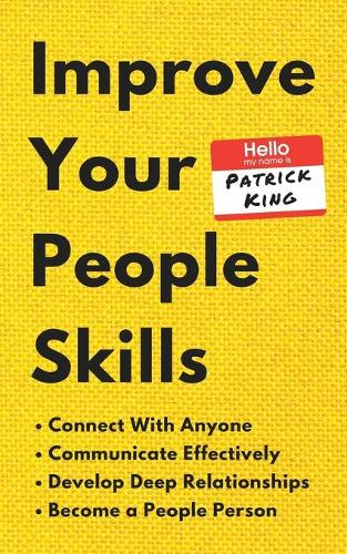 Improve Your People Skills: How to Connect With Anyone, Communicate Effectively, Develop Deep Relationships, and Become a People Person (Paperback)