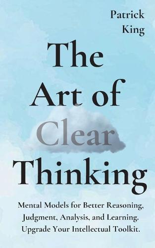 The Art of Clear Thinking: Mental Models for Better Reasoning, Judgment, Analysis, and Learning. Upgrade Your Intellectual Toolkit. (Paperback)