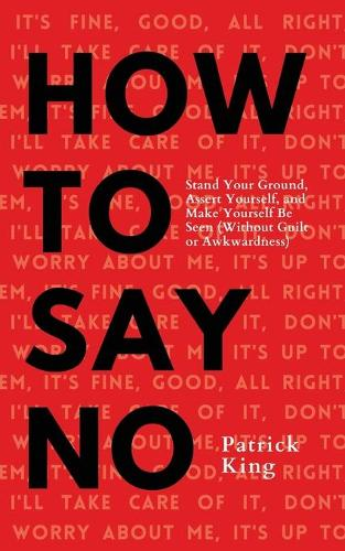 How To Say No: Stand Your Ground, Assert Yourself, and Make Yourself Be Seen (Paperback)
