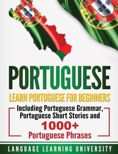 Portuguese: Learn Portuguese For Beginners Including Portuguese Grammar, Portuguese Short Stories and 1000+ Portuguese Phrases (Hardback)