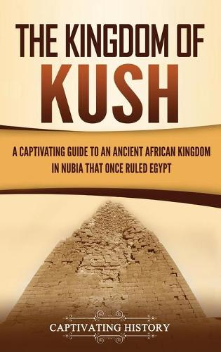 The Kingdom of Kush: A Captivating Guide to an Ancient African Kingdom in Nubia That Once Ruled Egypt (Hardback)