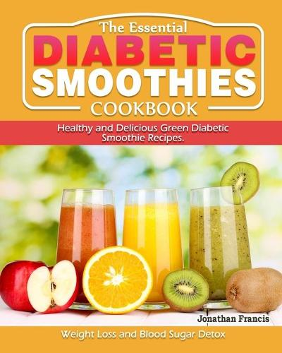 The Essential Diabetic Smoothie Cookbook: Healthy and Delicious Green Diabetic Smoothie Recipes. ( Weight Loss and Blood Sugar Detox ) (Paperback)