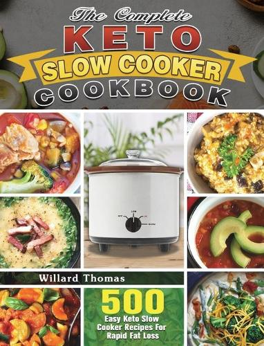 The Complete Keto Slow Cooker Cookbook: 500 Easy Keto Slow Cooker Recipes For Rapid Fat Loss (Hardback)