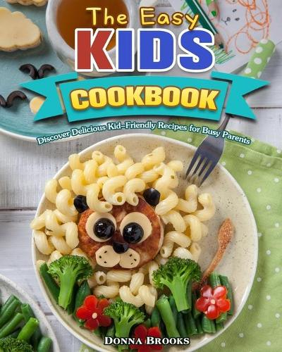The Easy Kids Cookbook: Discover Delicious Kid-Friendly Recipes for Busy Parents (Paperback)
