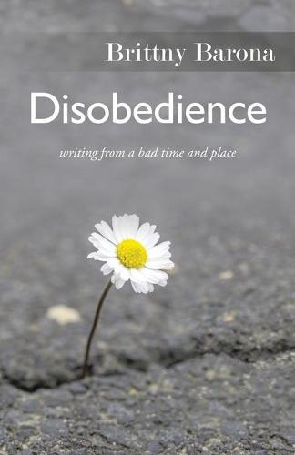 Disobedience: Writing from a Bad Time and Place (Paperback)
