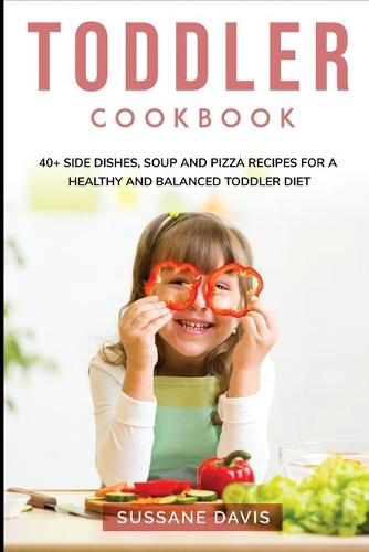 Toddler Cookbook: 40+ Side Dishes, Soup and Pizza recipes for a healthy and balanced Toddler diet (Paperback)