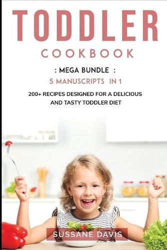 Toddler Cookbook: MEGA BUNDLE - 5 Manuscripts in 1 - 200+ Recipes designed for a delicious and tasty Toddler diet (Paperback)