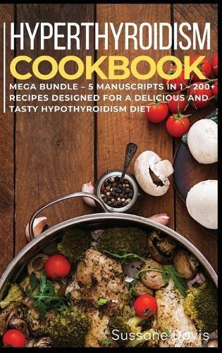 Hypothyroidism Cookbook: MEGA BUNDLE - 5 Manuscripts in 1 - 200+ Recipes designed for a delicious and tasty Hypothyroidism diet (Hardback)