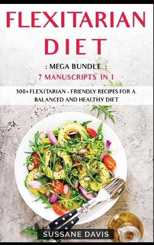 Flexitarian Diet: MEGA BUNDLE - 7 Manuscripts in 1 - 300+ Flexitarian - friendly recipes for a balanced and healthy diet (Hardback)