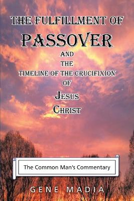 The Fulfillment of Passover: And the Timeline of the Crucifixion of Jesus Christ (Paperback)