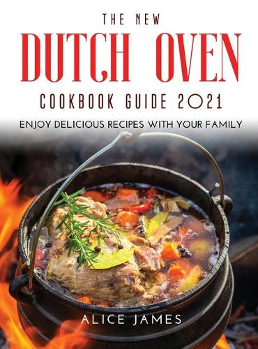 The New Dutch Oven Cookbook Guide 2021: Enjoy Delicious Recipes with Your Family (Hardback)