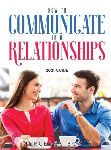How to Communicate in a Relationships: 2021 Guide (Hardback)