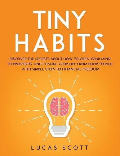 Tiny Habits: Discover the secrets about how to open your mind to Prosperity and change your life from poor to rich with Simple Steps to Financial Freedom (Paperback)