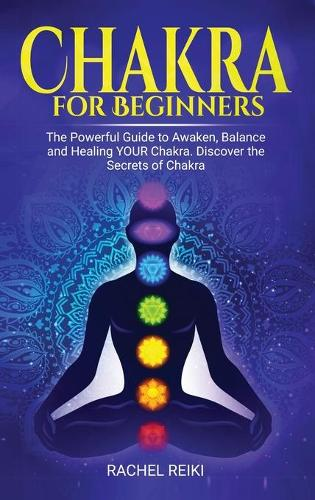 Chakra for Beginners: The Powerful Guide to Awaken, Balance and Healing YOUR Chakra. Discover the Secrets of Chakra (Hardback)
