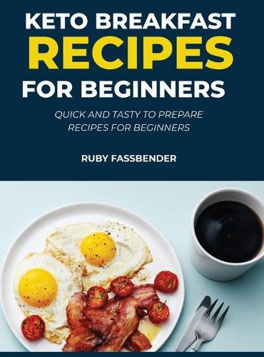 Keto Breakfast Recipes for Beginners: Quick and Tasty to Prepare Recipes for Beginners (Hardback)