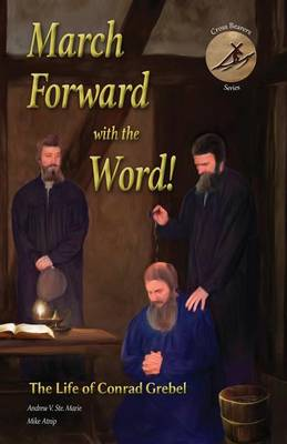 March Forward with the Word!: The Life of Conrad Grebel - Cross Bearers' 1 (Paperback)