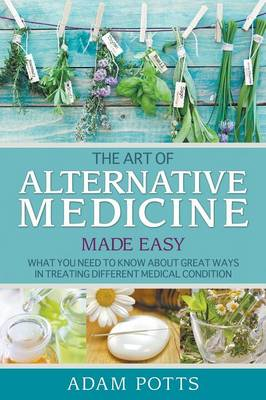 The Art of Alternative Medicine Made Easy: What You Need to Know about Great Ways in Treating Different Medical Condition (Paperback)