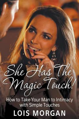 She Has the Magic Touch!: How to Take Your Man to Intimacy with Simple Touches (Paperback)