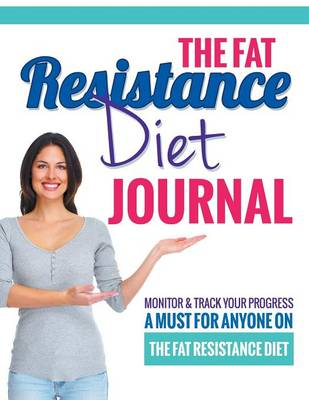 The Fat Resistance Diet Journal: Track Your Progress See What Works - A Must for Anyone on the Fat Resistance Diet (Paperback)