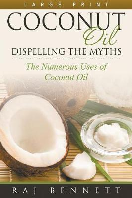 Coconut Oil: Dispelling the Myths (Large Print): The Numerous Uses of Coconut Oil (Paperback)