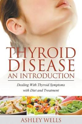 Thyroid Disease: An Introduction: Dealing with Thyroid Symptoms with Diet and Treatment (Paperback)
