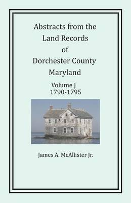 Abstracts from the Land Records of Dorchester County, Maryland, Volume J: 1790-1795 (Paperback)