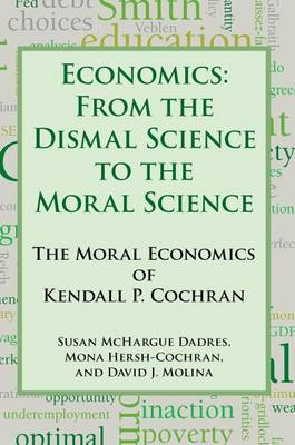 Economics: From the Dismal Science to the Moral Science, the Moral Economics of Kendall P. Cochran (Paperback)