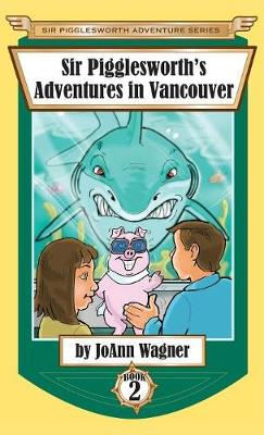 Sir Pigglesworth's Adventures in Vancouver - Sir Pigglesworth Adventure 2 (Hardback)
